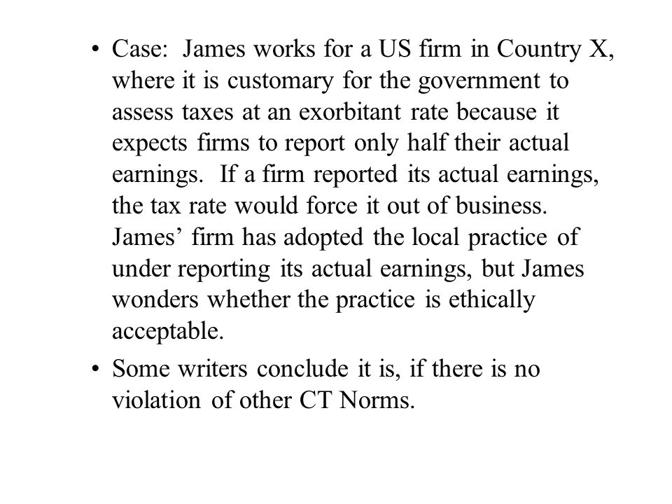 Case: James works for a US firm in Country X, where it is customary for the government to assess taxes at an exorbitant rate because it expects firms