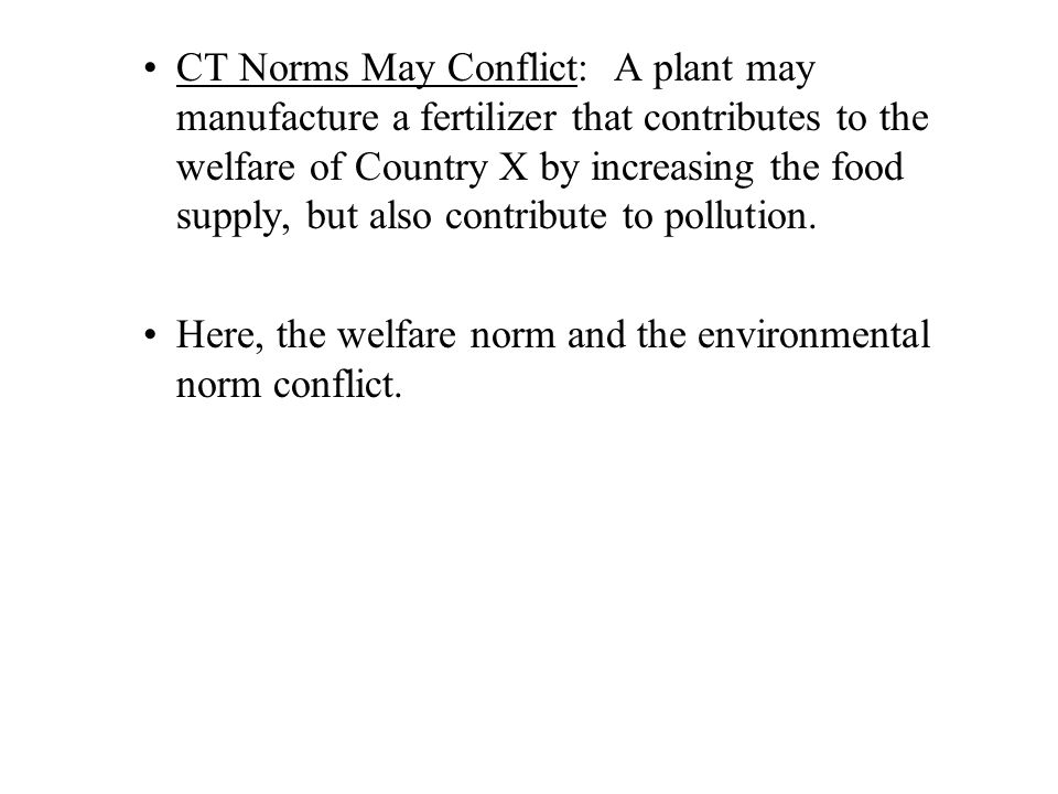 CT Norms May Conflict: A plant may manufacture a fertilizer that contributes to the welfare of Country X by increasing the food supply, but also contr