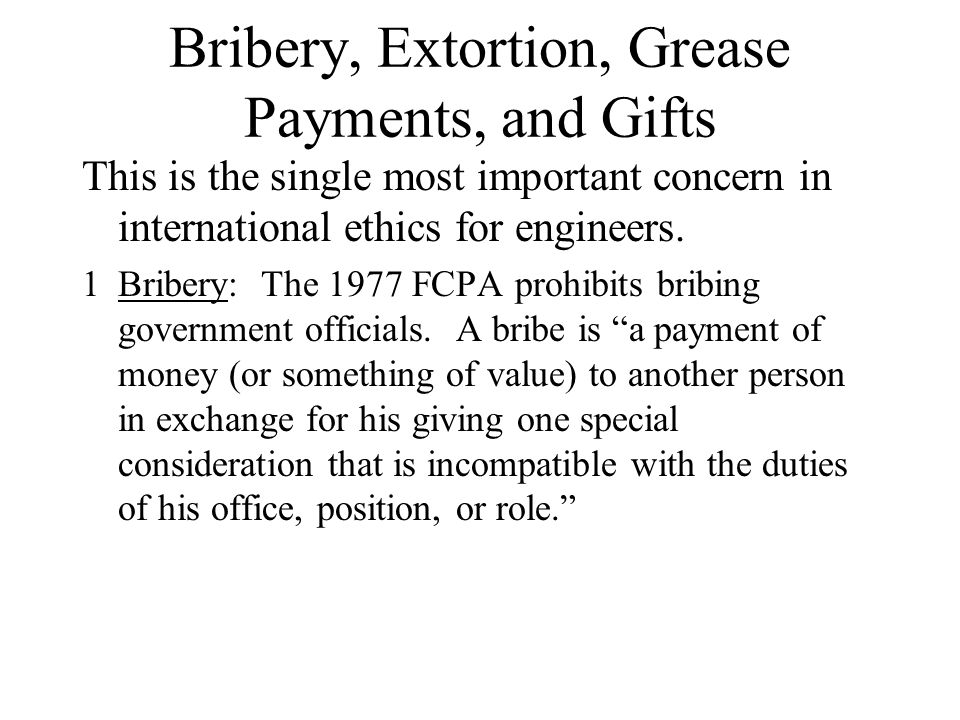 Bribery, Extortion, Grease Payments, and Gifts This is the single most important concern in international ethics for engineers. 1Bribery: The 1977 FCP