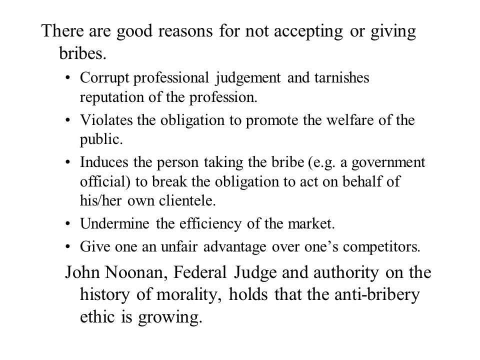 There are good reasons for not accepting or giving bribes. Corrupt professional judgement and tarnishes reputation of the profession. Violates the obl