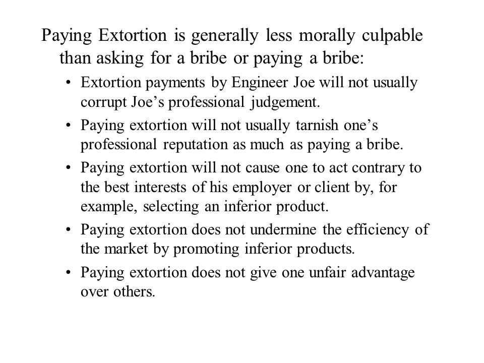 Paying Extortion is generally less morally culpable than asking for a bribe or paying a bribe: Extortion payments by Engineer Joe will not usually corrupt Joe's professional judgement.