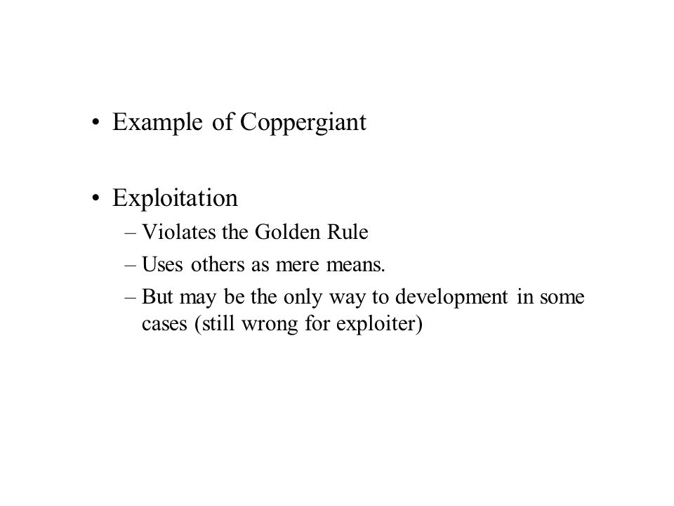 Example of Coppergiant Exploitation –Violates the Golden Rule –Uses others as mere means. –But may be the only way to development in some cases (still