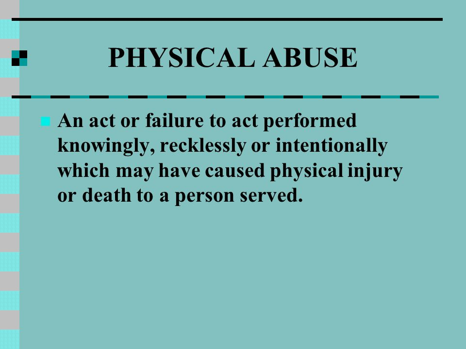 PHYSICAL ABUSE An act or failure to act performed knowingly, recklessly or intentionally which may have caused physical injury or death to a person served.