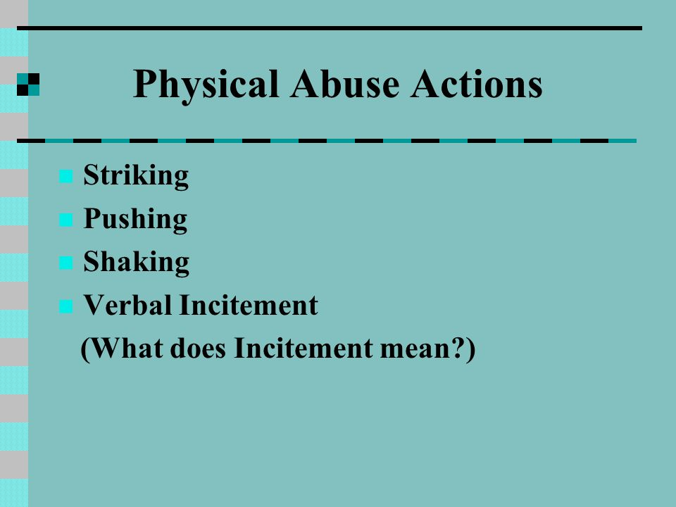 Physical Abuse Actions Striking Pushing Shaking Verbal Incitement (What does Incitement mean?)