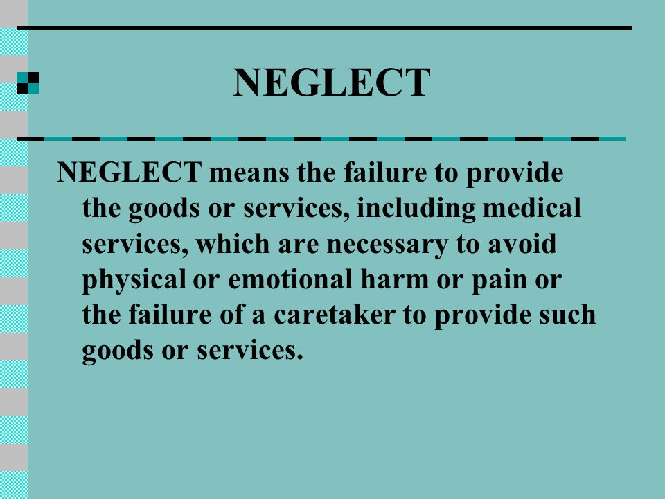 NEGLECT NEGLECT means the failure to provide the goods or services, including medical services, which are necessary to avoid physical or emotional harm or pain or the failure of a caretaker to provide such goods or services.