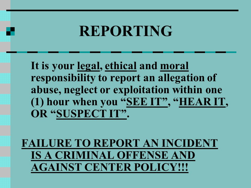 REPORTING It is your legal, ethical and moral responsibility to report an allegation of abuse, neglect or exploitation within one (1) hour when you SEE IT , HEAR IT, OR SUSPECT IT .