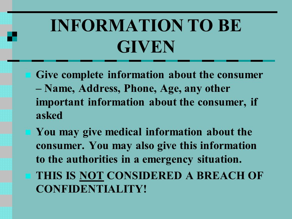 INFORMATION TO BE GIVEN Give complete information about the consumer – Name, Address, Phone, Age, any other important information about the consumer, if asked You may give medical information about the consumer.