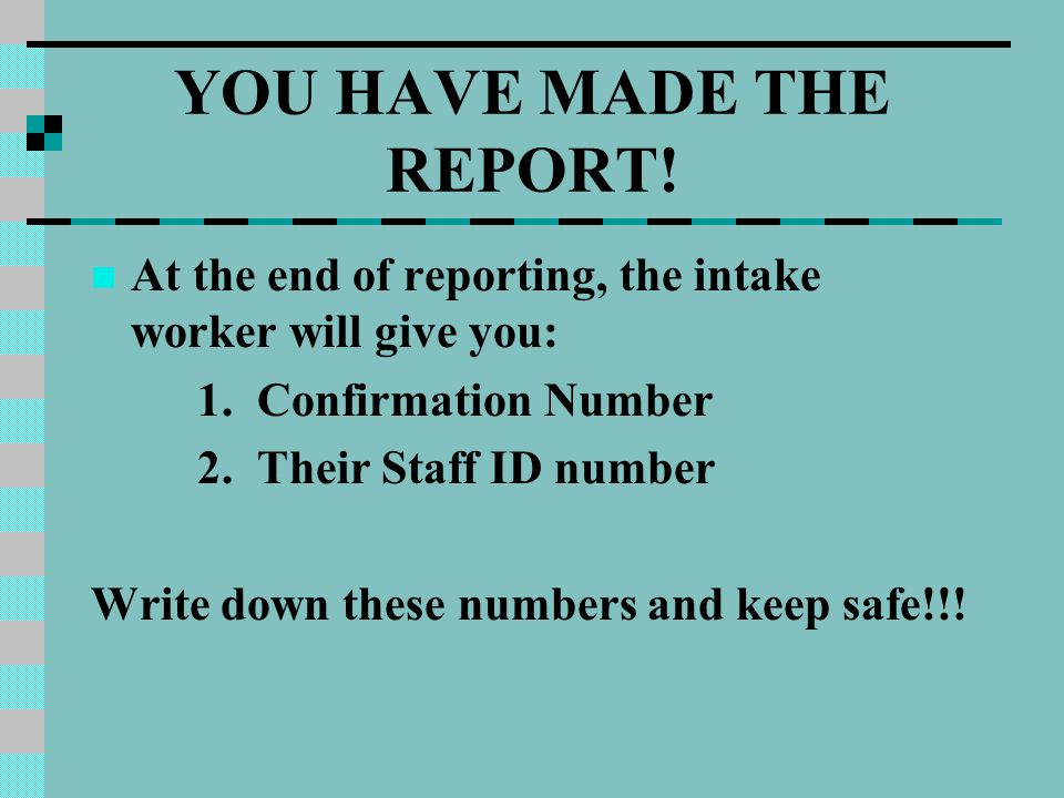 YOU HAVE MADE THE REPORT.At the end of reporting, the intake worker will give you: 1.