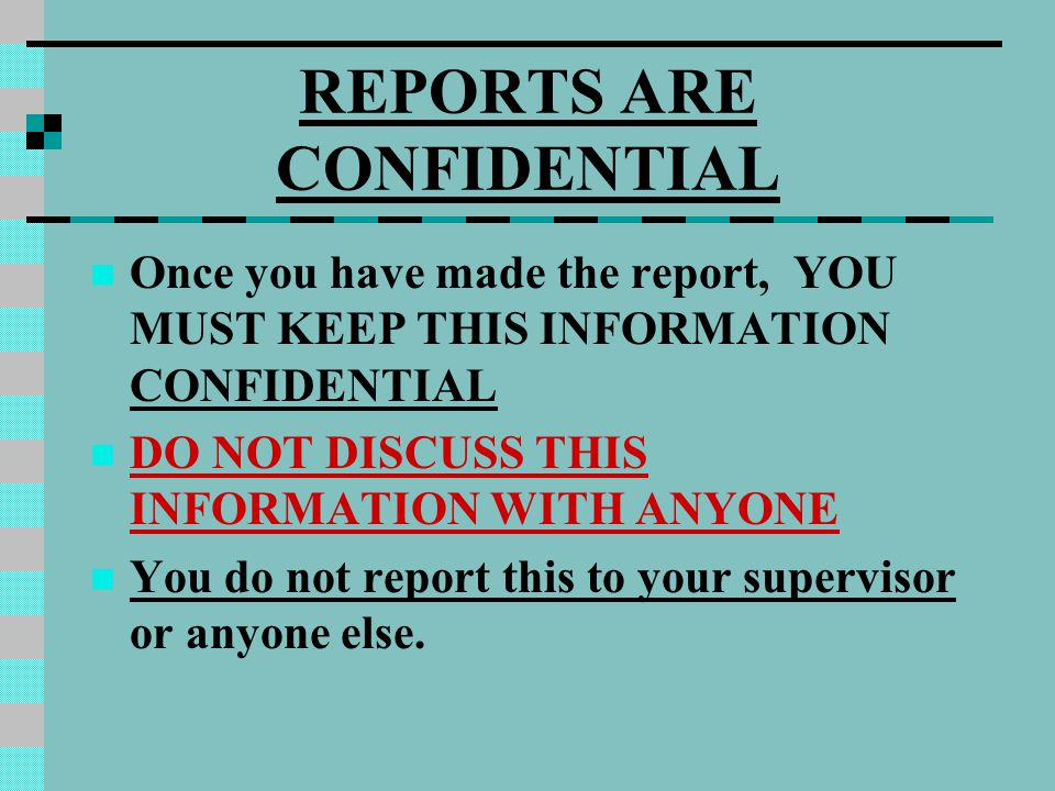 REPORTS ARE CONFIDENTIAL Once you have made the report, YOU MUST KEEP THIS INFORMATION CONFIDENTIAL DO NOT DISCUSS THIS INFORMATION WITH ANYONE You do not report this to your supervisor or anyone else.