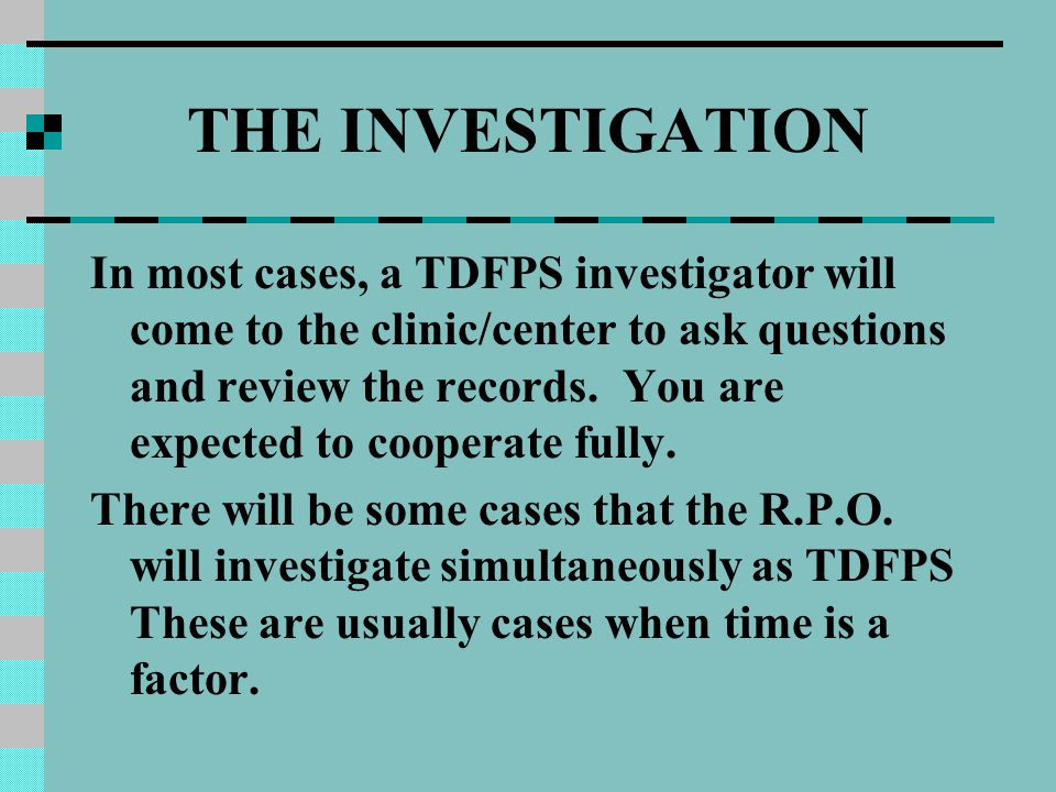 THE INVESTIGATION In most cases, a TDFPS investigator will come to the clinic/center to ask questions and review the records.