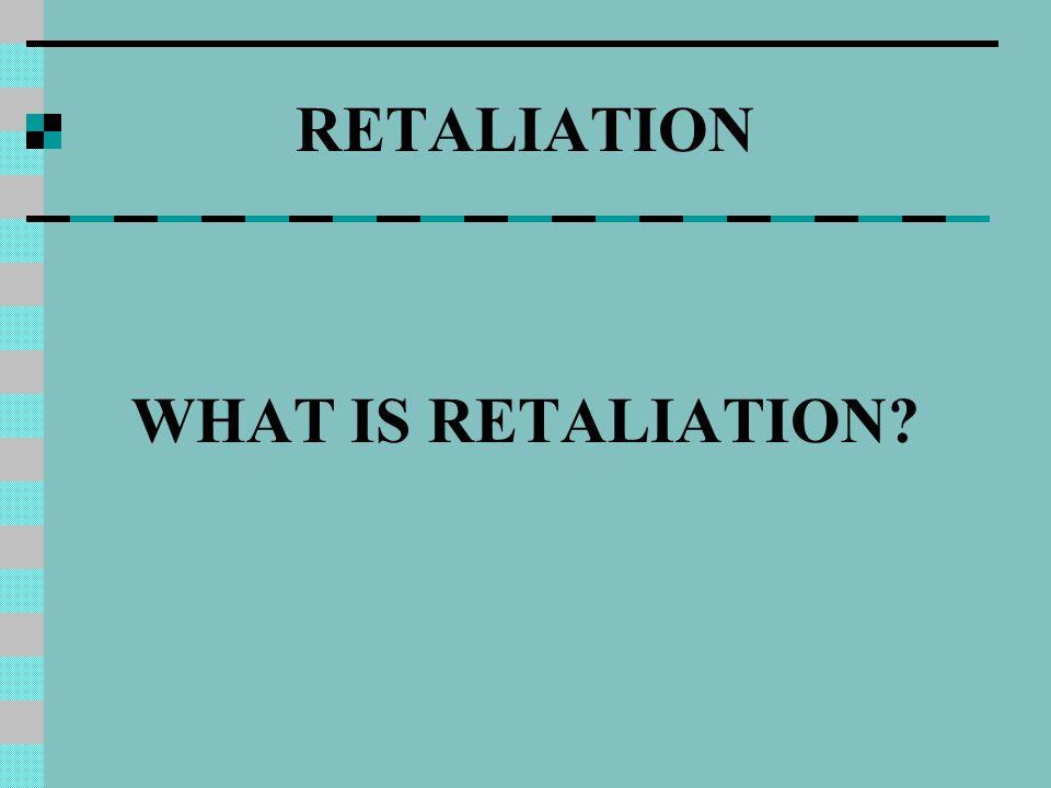 RETALIATION WHAT IS RETALIATION?