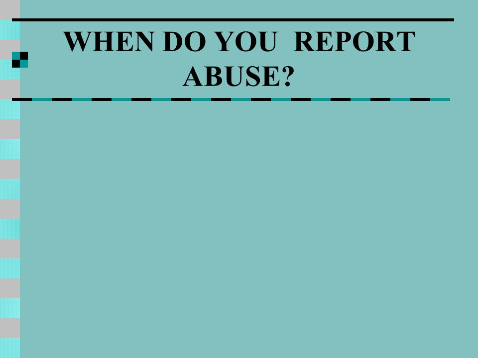 WHEN DO YOU REPORT ABUSE?
