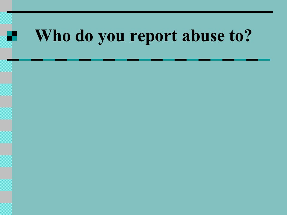 Who do you report abuse to?