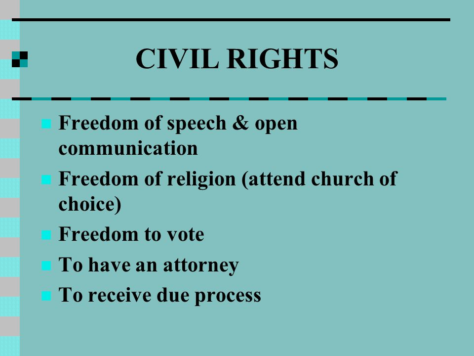 CIVIL RIGHTS Freedom of speech & open communication Freedom of religion (attend church of choice) Freedom to vote To have an attorney To receive due process