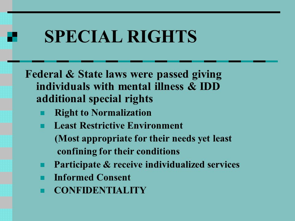 SPECIAL RIGHTS Federal & State laws were passed giving individuals with mental illness & IDD additional special rights Right to Normalization Least Restrictive Environment (Most appropriate for their needs yet least confining for their conditions Participate & receive individualized services Informed Consent CONFIDENTIALITY