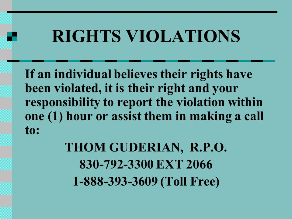 RIGHTS VIOLATIONS If an individual believes their rights have been violated, it is their right and your responsibility to report the violation within one (1) hour or assist them in making a call to: THOM GUDERIAN, R.P.O.