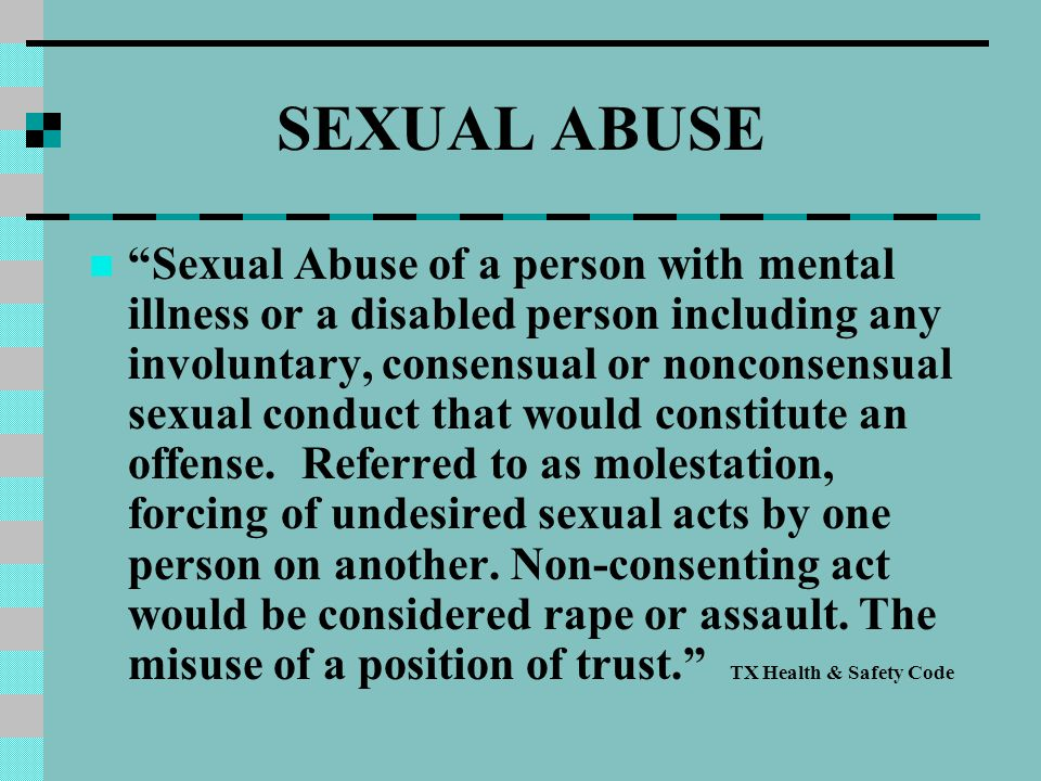 SEXUAL ABUSE Sexual Abuse of a person with mental illness or a disabled person including any involuntary, consensual or nonconsensual sexual conduct that would constitute an offense.