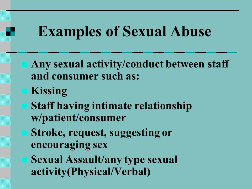 Examples of Sexual Abuse Any sexual activity/conduct between staff and consumer such as: Kissing Staff having intimate relationship w/patient/consumer Stroke, request, suggesting or encouraging sex Sexual Assault/any type sexual activity(Physical/Verbal)