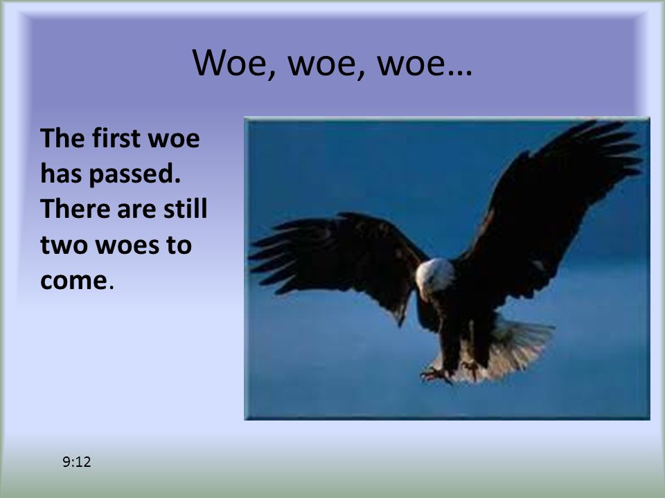 Woe, woe, woe… The first woe has passed. There are still two woes to come. 9:12