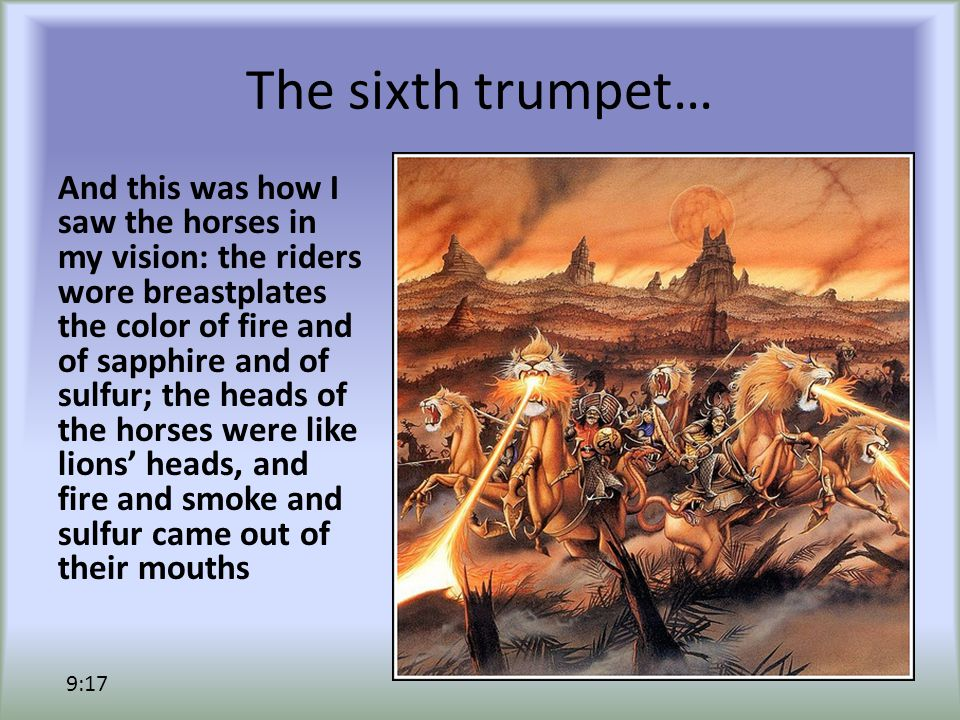 The sixth trumpet… And this was how I saw the horses in my vision: the riders wore breastplates the color of fire and of sapphire and of sulfur; the heads of the horses were like lions' heads, and fire and smoke and sulfur came out of their mouths 9:17