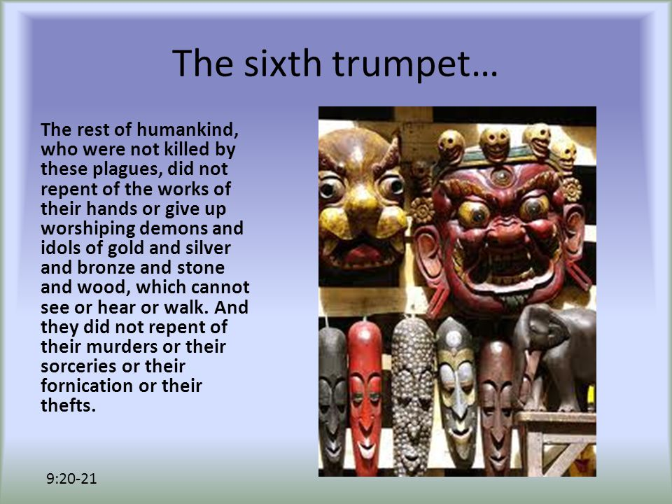 The sixth trumpet… The rest of humankind, who were not killed by these plagues, did not repent of the works of their hands or give up worshiping demons and idols of gold and silver and bronze and stone and wood, which cannot see or hear or walk.