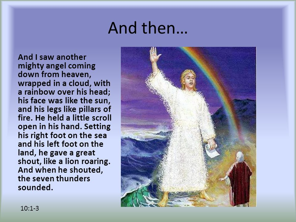 And then… And I saw another mighty angel coming down from heaven, wrapped in a cloud, with a rainbow over his head; his face was like the sun, and his legs like pillars of fire.