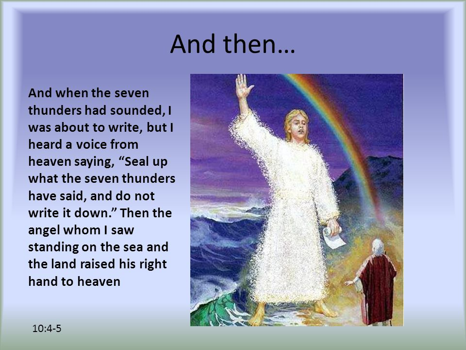 And then… And when the seven thunders had sounded, I was about to write, but I heard a voice from heaven saying, Seal up what the seven thunders have said, and do not write it down. Then the angel whom I saw standing on the sea and the land raised his right hand to heaven 10:4-5