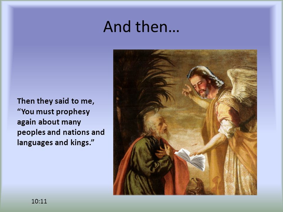And then… Then they said to me, You must prophesy again about many peoples and nations and languages and kings. 10:11