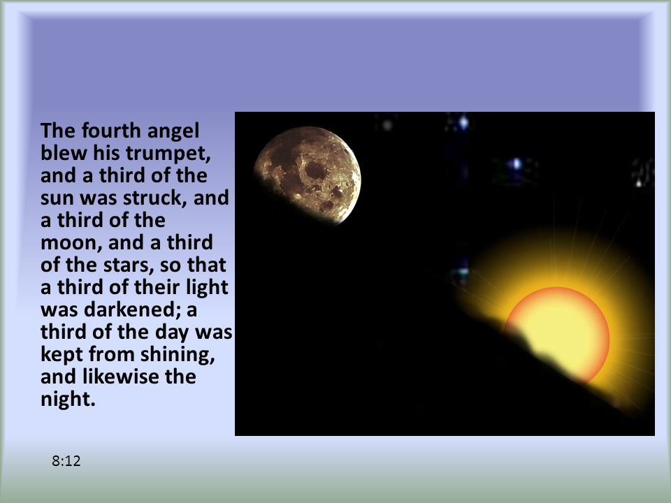 The fourth angel blew his trumpet, and a third of the sun was struck, and a third of the moon, and a third of the stars, so that a third of their light was darkened; a third of the day was kept from shining, and likewise the night.