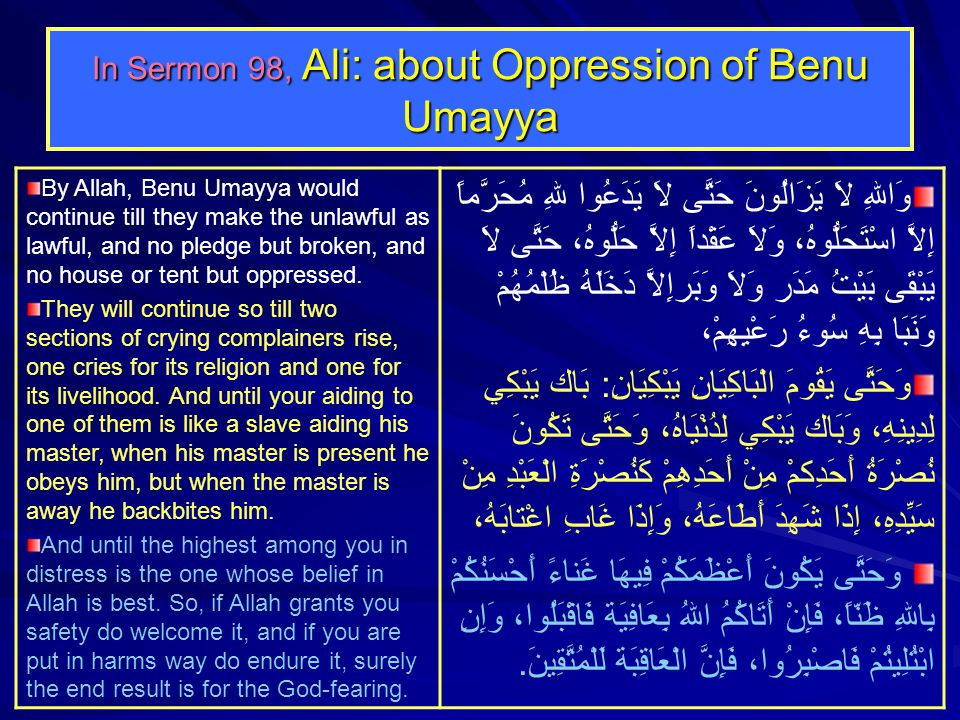 In Sermon 98, Ali: about Oppression of Benu Umayya By Allah, Benu Umayya would continue till they make the unlawful as lawful, and no pledge but broken, and no house or tent but oppressed.