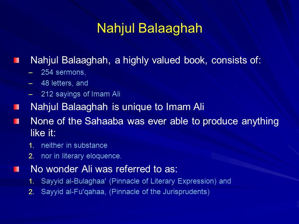 Nahjul Balaaghah Nahjul Balaaghah, a highly valued book, consists of: – 254 sermons, – 48 letters, and – 212 sayings of Imam Ali Nahjul Balaaghah is unique to Imam Ali None of the Sahaaba was ever able to produce anything like it: 1.