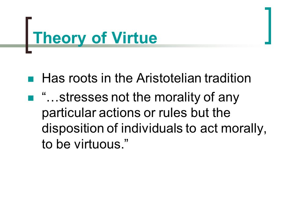 """Theory of Virtue Has roots in the Aristotelian tradition """"…stresses not the morality of any particular actions or rules but the disposition of individ"""