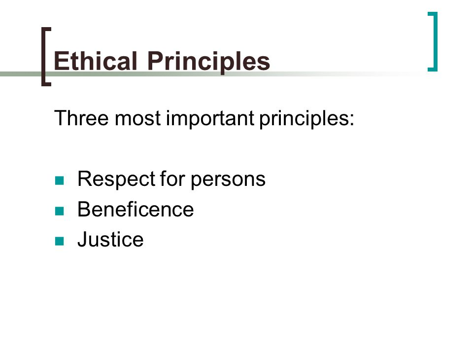 Ethical Principles Three most important principles: Respect for persons Beneficence Justice