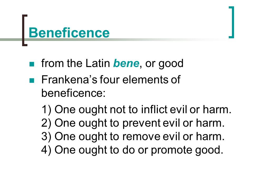 Beneficence from the Latin bene, or good Frankena's four elements of beneficence: 1) One ought not to inflict evil or harm. 2) One ought to prevent ev