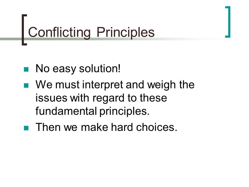 Conflicting Principles No easy solution! We must interpret and weigh the issues with regard to these fundamental principles. Then we make hard choices