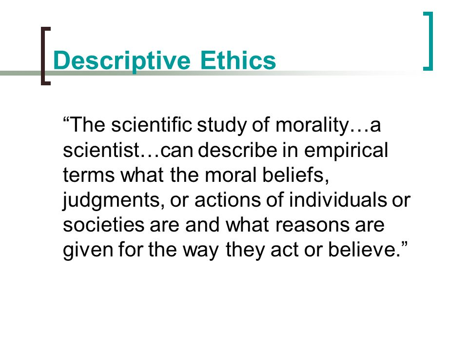 """Descriptive Ethics """"The scientific study of morality…a scientist…can describe in empirical terms what the moral beliefs, judgments, or actions of indi"""