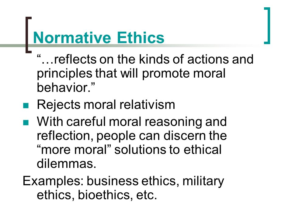 """Normative Ethics """"…reflects on the kinds of actions and principles that will promote moral behavior."""" Rejects moral relativism With careful moral reas"""