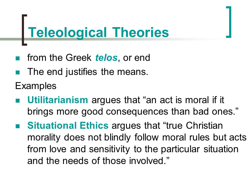 """Teleological Theories from the Greek telos, or end The end justifies the means. Examples Utilitarianism argues that """"an act is moral if it brings more"""