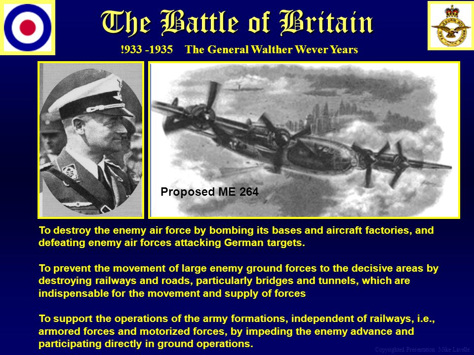 The Battle of Britain Copyrighted Presentation Mike Lavelle To destroy the enemy air force by bombing its bases and aircraft factories, and defeating enemy air forces attacking German targets.