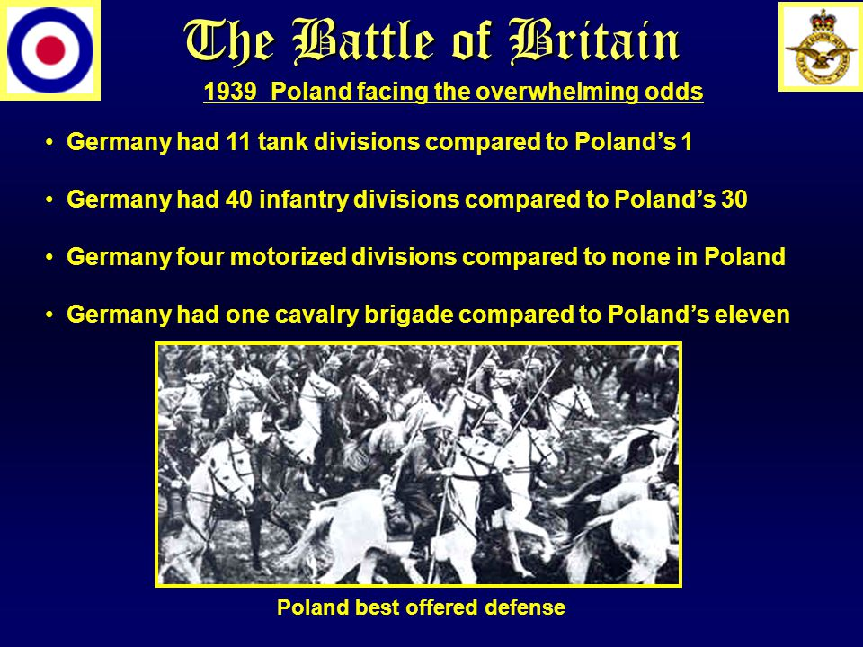The Battle of Britain Germany had 11 tank divisions compared to Poland's 1 Germany had 40 infantry divisions compared to Poland's 30 Germany four moto
