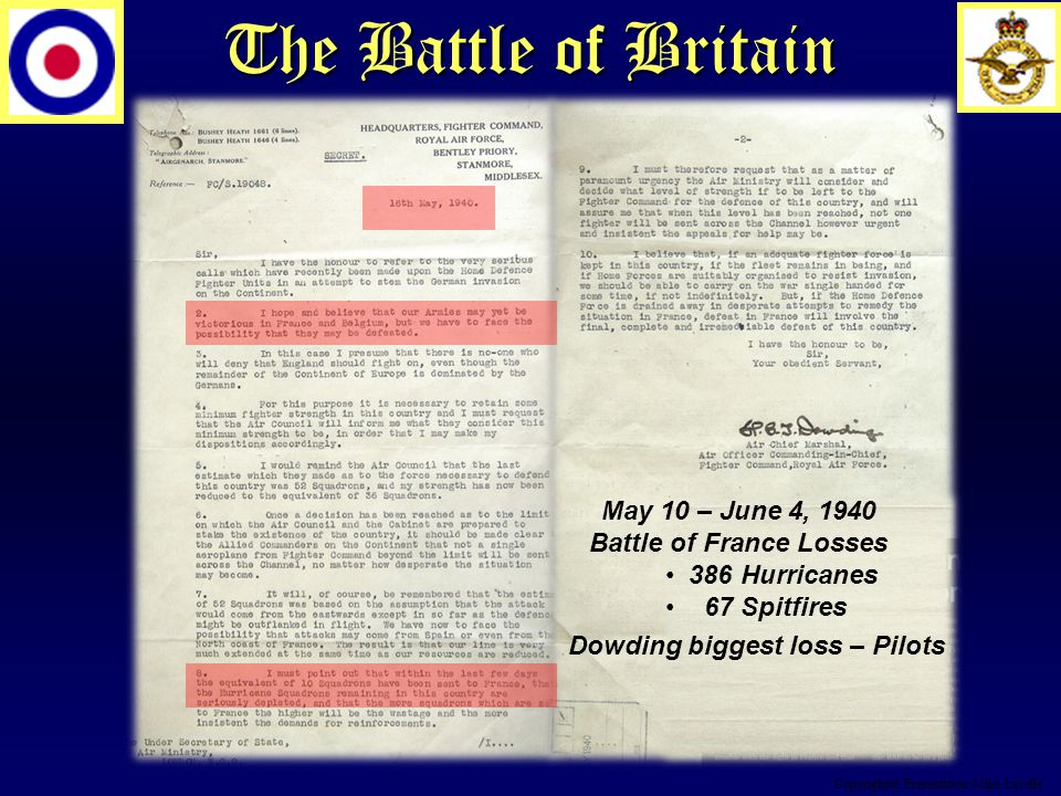 The Battle of Britain May 10 – June 4, 1940 Battle of France Losses 386 Hurricanes 67 Spitfires Dowding biggest loss – Pilots Copyrighted Presentation