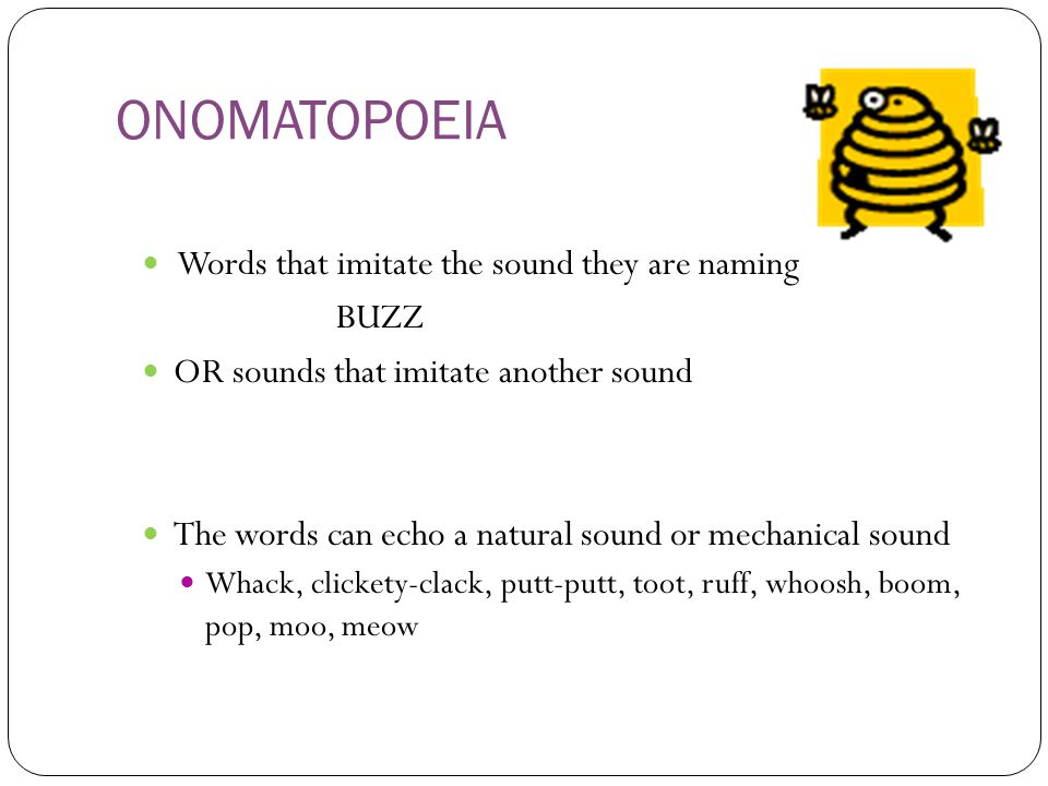 ONOMATOPOEIA Words that imitate the sound they are naming BUZZ OR sounds that imitate another sound The words can echo a natural sound or mechanical s