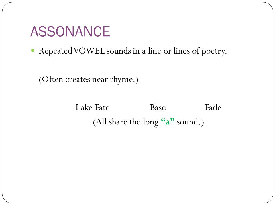 ASSONANCE Repeated VOWEL sounds in a line or lines of poetry.