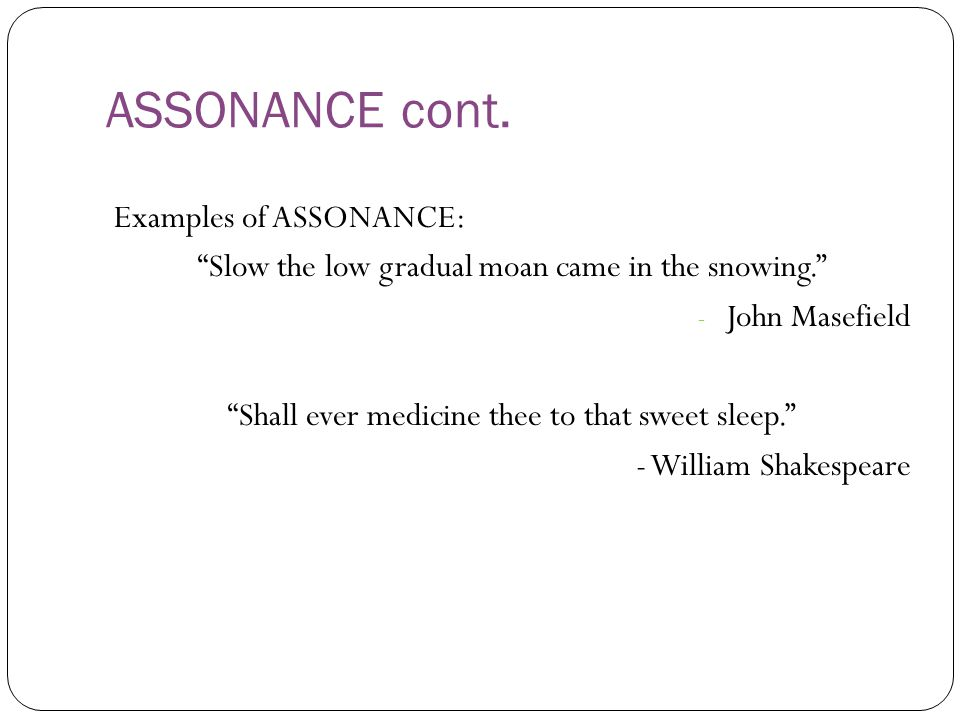 "ASSONANCE cont. Examples of ASSONANCE: ""Slow the low gradual moan came in the snowing."" - John Masefield ""Shall ever medicine thee to that sweet sleep"