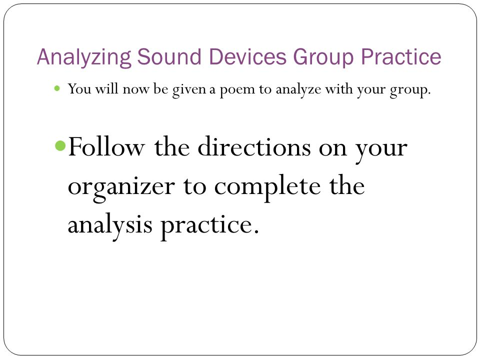 Analyzing Sound Devices Group Practice You will now be given a poem to analyze with your group. Follow the directions on your organizer to complete th