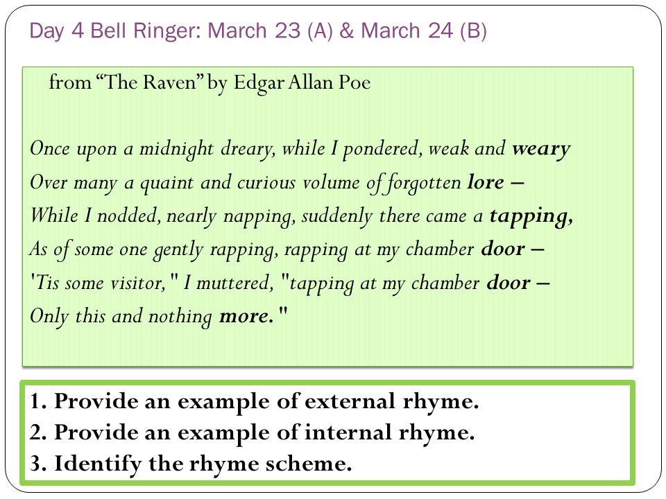 Day 4 Bell Ringer: March 23 (A) & March 24 (B) from The Raven by Edgar Allan Poe Once upon a midnight dreary, while I pondered, weak and weary Over many a quaint and curious volume of forgotten lore – While I nodded, nearly napping, suddenly there came a tapping, As of some one gently rapping, rapping at my chamber door – Tis some visitor, I muttered, tapping at my chamber door – Only this and nothing more. from The Raven by Edgar Allan Poe Once upon a midnight dreary, while I pondered, weak and weary Over many a quaint and curious volume of forgotten lore – While I nodded, nearly napping, suddenly there came a tapping, As of some one gently rapping, rapping at my chamber door – Tis some visitor, I muttered, tapping at my chamber door – Only this and nothing more. 1.Provide an example of external rhyme.