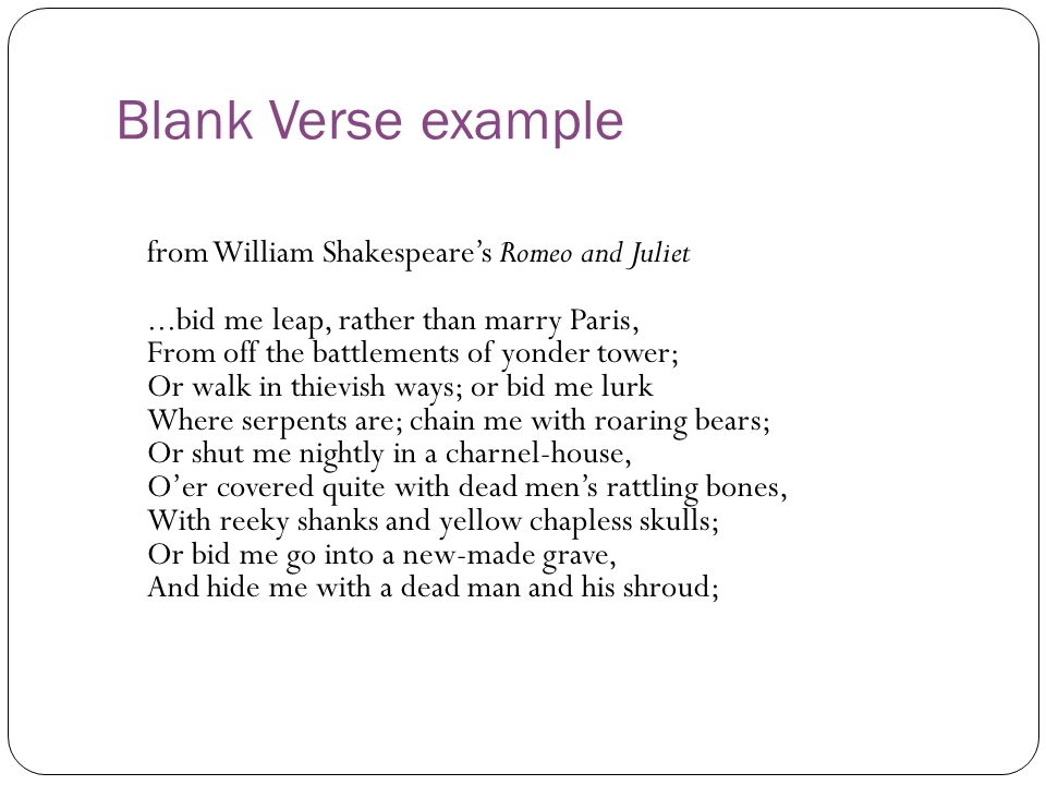 Blank Verse example from William Shakespeare's Romeo and Juliet...bid me leap, rather than marry Paris, From off the battlements of yonder tower; Or walk in thievish ways; or bid me lurk Where serpents are; chain me with roaring bears; Or shut me nightly in a charnel-house, O'er covered quite with dead men's rattling bones, With reeky shanks and yellow chapless skulls; Or bid me go into a new-made grave, And hide me with a dead man and his shroud;