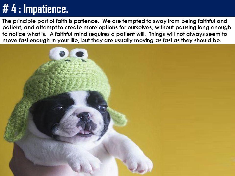 # 4 : Impatience.The principle part of faith is patience.
