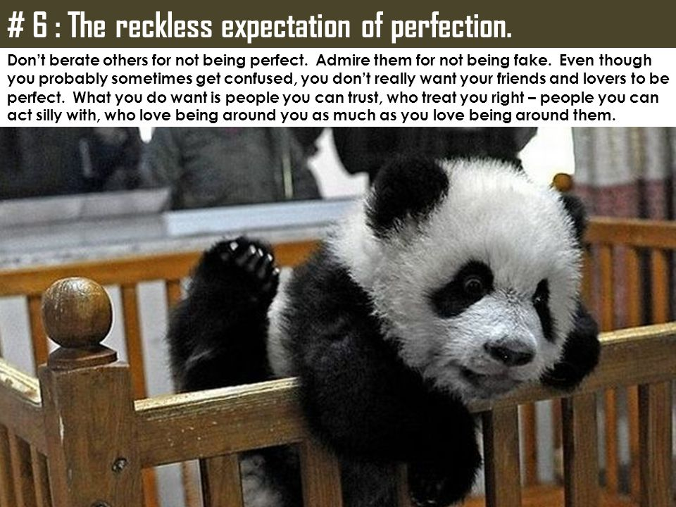 # 6 : The reckless expectation of perfection.Don't berate others for not being perfect.