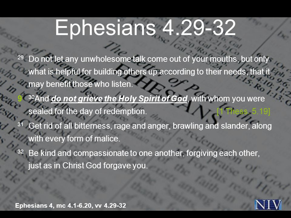 Ephesians 4.29-32 29 Do not let any unwholesome talk come out of your mouths, but only what is helpful for building others up according to their needs